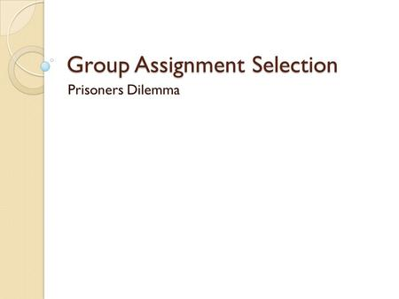 Group Assignment Selection Prisoners Dilemma. The Prisoners Dilemma.