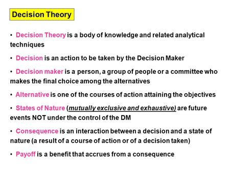Decision Theory is a body of knowledge and related analytical techniques Decision is an action to be taken by the Decision Maker Decision maker is a person,
