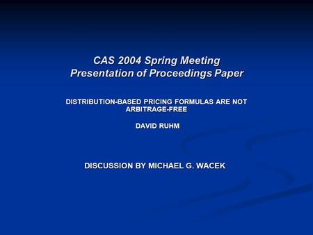 CAS 2004 Spring Meeting Presentation of Proceedings Paper DISTRIBUTION-BASED PRICING FORMULAS ARE NOT ARBITRAGE-FREE DAVID RUHM DAVID RUHM DISCUSSION BY.