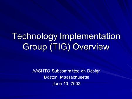 Technology Implementation Group (TIG) Overview AASHTO Subcommittee on Design Boston, Massachusetts June 13, 2003.