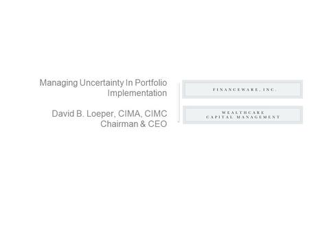 Managing Uncertainty In Portfolio Implementation David B. Loeper, CIMA, CIMC Chairman & CEO.