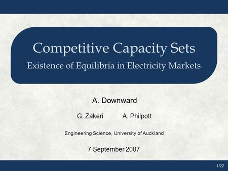 1/22 Competitive Capacity Sets Existence of Equilibria in Electricity Markets A. Downward G. ZakeriA. Philpott Engineering Science, University of Auckland.