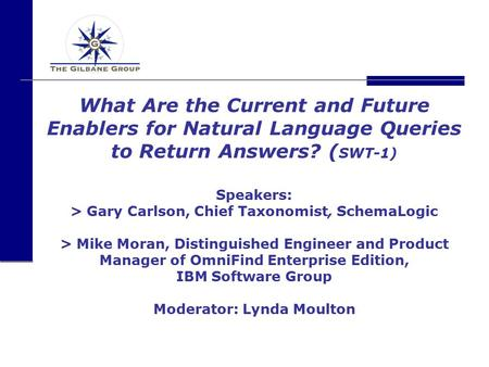 What Are the Current and Future Enablers for Natural Language Queries to Return Answers? ( SWT-1) Speakers: > Gary Carlson, Chief Taxonomist, SchemaLogic.