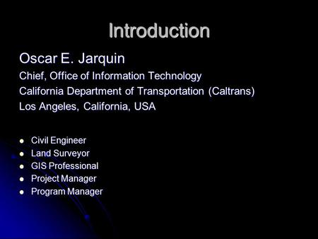 Introduction Oscar E. Jarquin Chief, Office of Information Technology California Department of Transportation (Caltrans) Los Angeles, California, USA Civil.