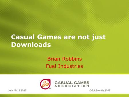 July 17-19 2007CGA Seattle 2007 Casual Games are not just Downloads Brian Robbins Fuel Industries.