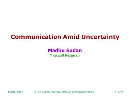 Of 7 10/01/2013LIDS Lunch: Communication Amid Uncertainty1 Communication Amid Uncertainty Madhu Sudan Microsoft Research.