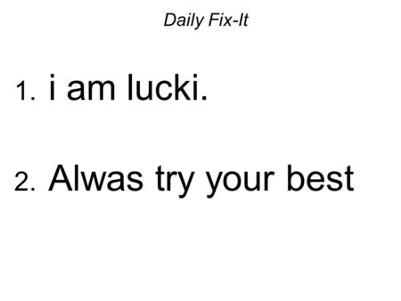 Daily Fix-It 1. i am lucki. 2. Alwas try your best.