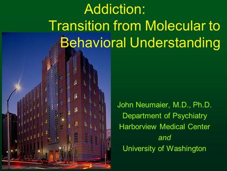 Addiction: Transition from Molecular to Behavioral Understanding John Neumaier, M.D., Ph.D. Department of Psychiatry Harborview Medical Center and University.