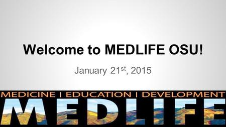 Welcome to MEDLIFE OSU! January 21 st, 2015. MEDLIFE Introductions Co-Presidents – Maggie Reilly and Olivia Burton Fundraising – Ryan O'Neill and Emily.