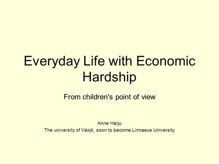 Everyday Life with Economic Hardship From children's point of view Anne Harju The university of Växjö, soon to become Linnaeus University.