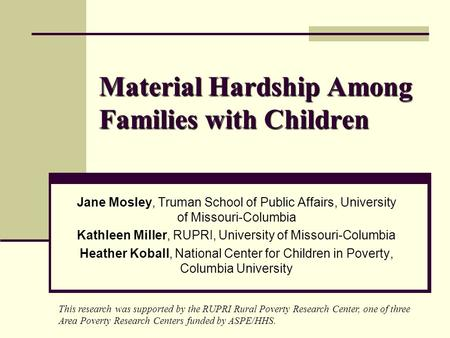 Material Hardship Among Families with Children Jane Mosley, Truman School of Public Affairs, University of Missouri-Columbia Kathleen Miller, RUPRI, University.