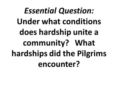 Essential Question: Under what conditions does hardship unite a community? What hardships did the Pilgrims encounter?