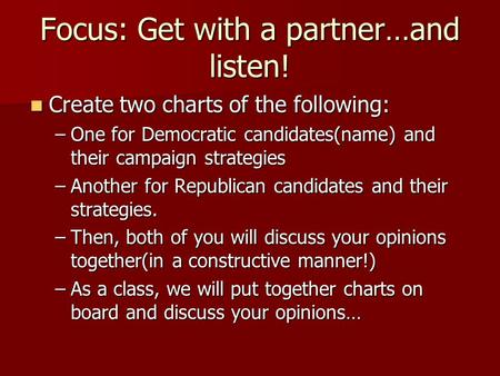 Focus: Get with a partner…and listen! Create two charts of the following: Create two charts of the following: –One for Democratic candidates(name) and.