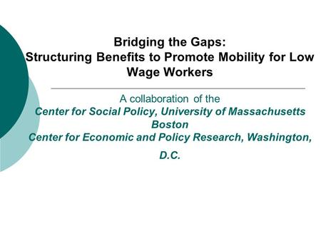 Bridging the Gaps: Structuring Benefits to Promote Mobility for Low Wage Workers A collaboration of the Center for Social Policy, University of Massachusetts.