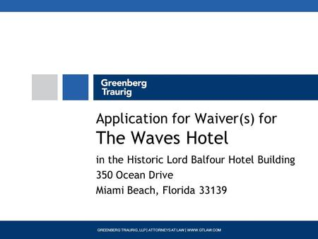 GREENBERG TRAURIG, LLP | ATTORNEYS AT LAW | WWW.GTLAW.COM Application for Waiver(s) for The Waves Hotel in the Historic Lord Balfour Hotel Building 350.