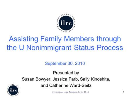 Assisting Family Members through the U Nonimmigrant Status Process September 30, 2010 Presented by Susan Bowyer, Jessica Farb, Sally Kinoshita, and Catherine.