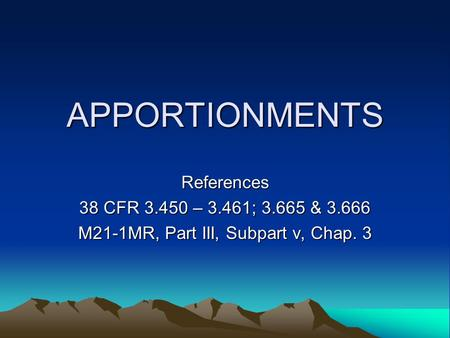 APPORTIONMENTS References 38 CFR 3.450 – 3.461; 3.665 & 3.666 M21-1MR, Part III, Subpart v, Chap. 3.