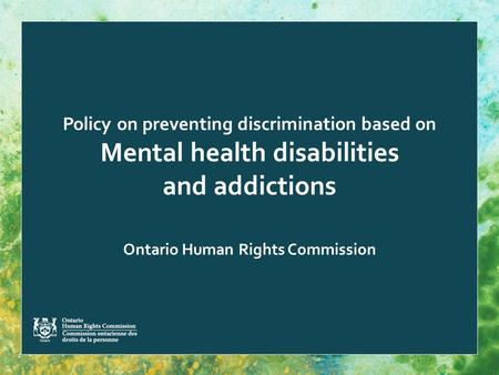 Policy on preventing discrimination based on Mental health disabilities and addictions Ontario Human Rights Commission.