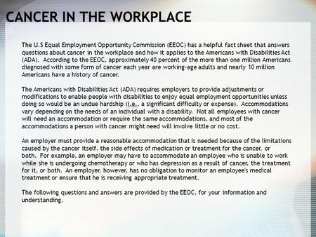 CANCER IN THE WORKPLACE The U.S Equal Employment Opportunity Commission (EEOC) has a helpful fact sheet that answers questions about cancer in the workplace.