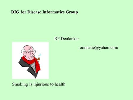 DIG for Disease Informatics Group RP Deolankar Smoking is injurious to health.