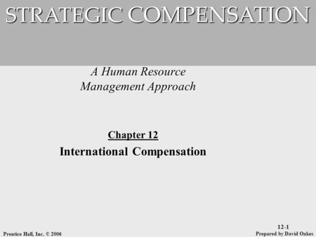 Prentice Hall, Inc. © 2006 12-1 A Human Resource Management Approach STRATEGIC COMPENSATION Prepared by David Oakes Chapter 12 International Compensation.