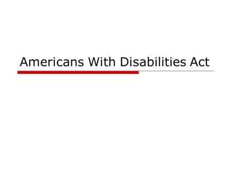 Americans With Disabilities Act. What is ADA?  The Americans with Disabilities Act, effective July 26, 1992 establish a clear and comprehensive prohibition.