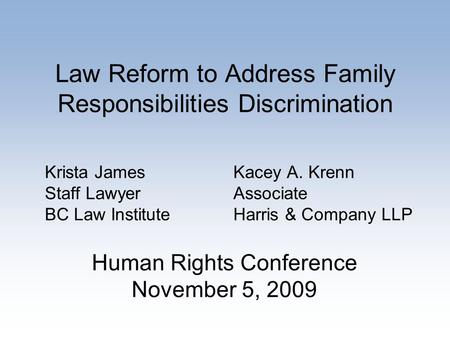 Law Reform to Address Family Responsibilities Discrimination Krista James Staff Lawyer BC Law Institute Kacey A. Krenn Associate Harris & Company LLP Human.