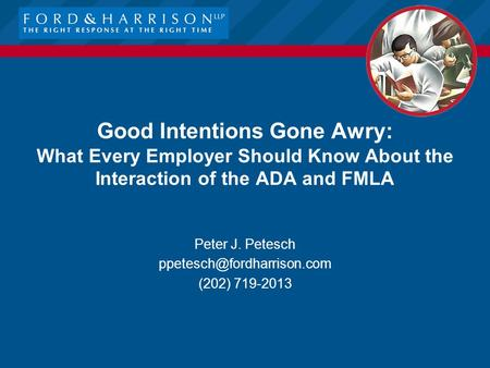 Good Intentions Gone Awry: What Every Employer Should Know About the Interaction of the ADA and FMLA Peter J. Petesch (202) 719-2013.