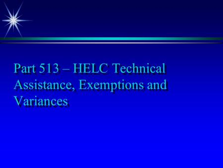 Part 513 – HELC Technical Assistance, Exemptions and Variances.