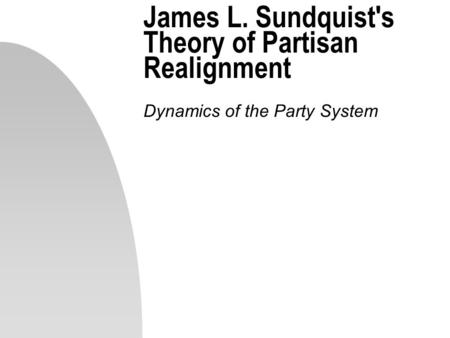 James L. Sundquist's Theory of Partisan Realignment Dynamics of the Party System.