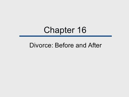 Chapter 16 Divorce: Before and After. Chapter Outline  Today's High Divorce Rate  Why Are Couples Divorcing  Thinking About Divorce: Weighing the Alternatives.