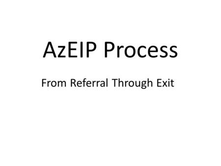 AzEIP Process From Referral Through Exit. Objectives To understand the process of referral through exit within the AzEIP system – Flow Chart – Forms Handout.