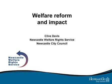 Welfare reform and impact Clive Davis Newcastle Welfare Rights Service Newcastle City Council.