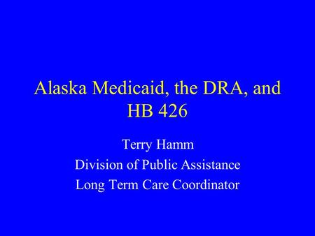 Alaska Medicaid, the DRA, and HB 426 Terry Hamm Division of Public Assistance Long Term Care Coordinator.
