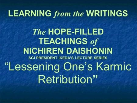 "LEARNING from the WRITINGS The HOPE-FILLED TEACHINGS of NICHIREN DAISHONIN SGI PRESIDENT IKEDA'S LECTURE SERIES ""Lessening One's Karmic Retribution"""
