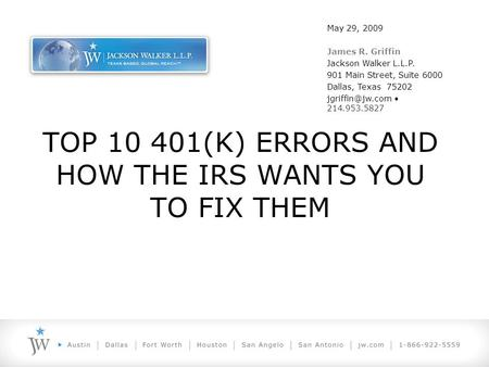 TOP 10 401(K) ERRORS AND HOW THE IRS WANTS YOU TO FIX THEM May 29, 2009 James R. Griffin Jackson Walker L.L.P. 901 Main Street, Suite 6000 Dallas, Texas.