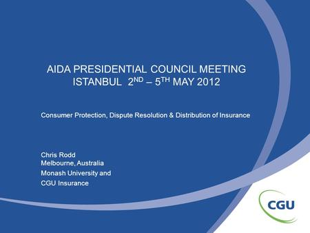 AIDA PRESIDENTIAL COUNCIL MEETING ISTANBUL 2 ND – 5 TH MAY 2012 Consumer Protection, Dispute Resolution & Distribution of Insurance Chris Rodd Melbourne,