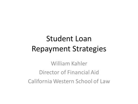 Student Loan Repayment Strategies William Kahler Director of Financial Aid California Western School of Law.
