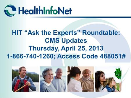 "HIT ""Ask the Experts"" Roundtable: CMS Updates Thursday, April 25, 2013 1-866-740-1260; Access Code 488051#"