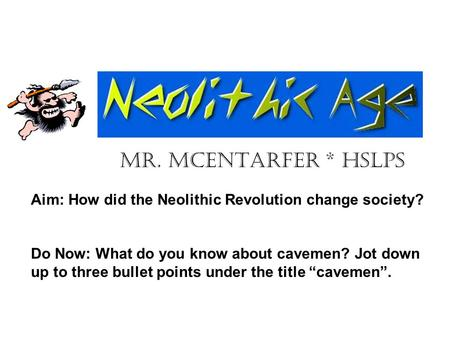 Mr. McEntarfer * HSLPS Aim: How did the Neolithic Revolution change society? Do Now: What do you know about cavemen? Jot down up to three bullet points.