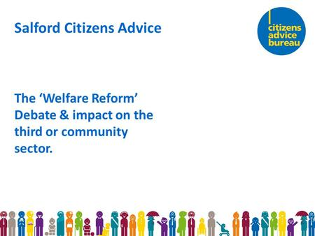 Salford Citizens Advice The 'Welfare Reform' Debate & impact on the third or community sector.