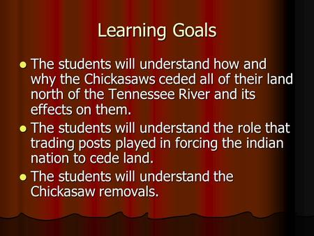 Learning Goals The students will understand how and why the Chickasaws ceded all of their land north of the Tennessee River and its effects on them. The.