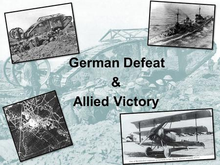 German Defeat & Allied Victory. In January 1918… Morale in French Army low German U-boat campaign had failed to starve Britain into surrender Russia had.