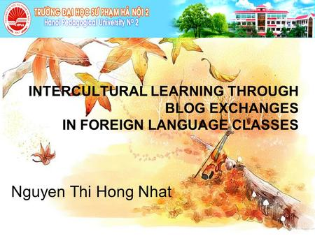 INTERCULTURAL LEARNING THROUGH BLOG EXCHANGES IN FOREIGN LANGUAGE CLASSES Nguyen Thi Hong Nhat.