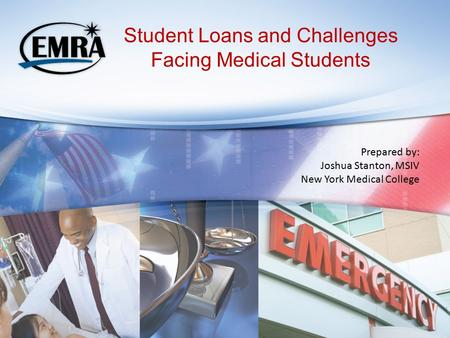 Student Loans and Challenges Facing Medical Students Prepared by: Joshua Stanton, MSIV New York Medical College.