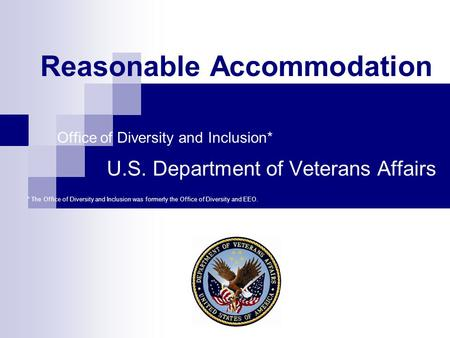Reasonable Accommodation Office of Diversity and Inclusion* U.S. Department of Veterans Affairs * The Office of Diversity and Inclusion was formerly the.