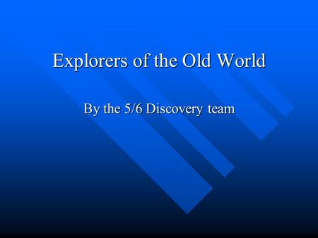 Explorers of the Old World By the 5/6 Discovery team.