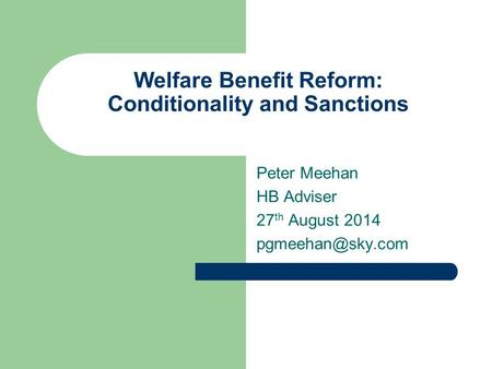 Welfare Benefit Reform: Conditionality and Sanctions Peter Meehan HB Adviser 27 th August 2014