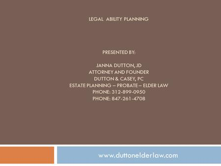 LEGAL ABILITY PLANNING PRESENTED BY: JANNA DUTTON, JD ATTORNEY AND FOUNDER DUTTON & CASEY, PC ESTATE PLANNING – PROBATE – ELDER LAW PHONE: 312-899-0950.