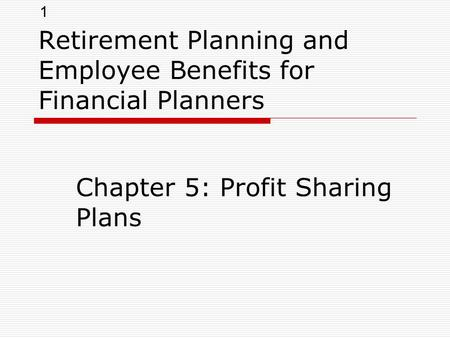 1 Retirement Planning and Employee Benefits for Financial Planners Chapter 5: Profit Sharing Plans.